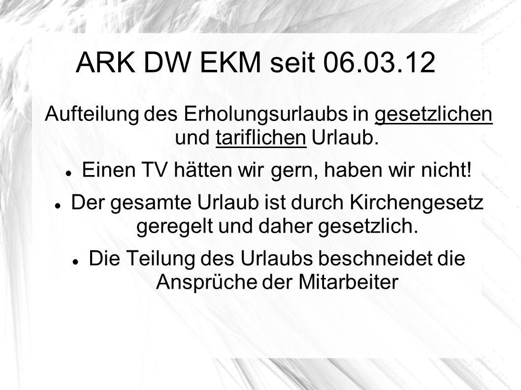 ARK DW EKM seit 06.03.12 Aufteilung des Erholungsurlaubs in gesetzlichen und tariflichen Urlaub. Einen TV hätten wir gern, haben wir nicht!