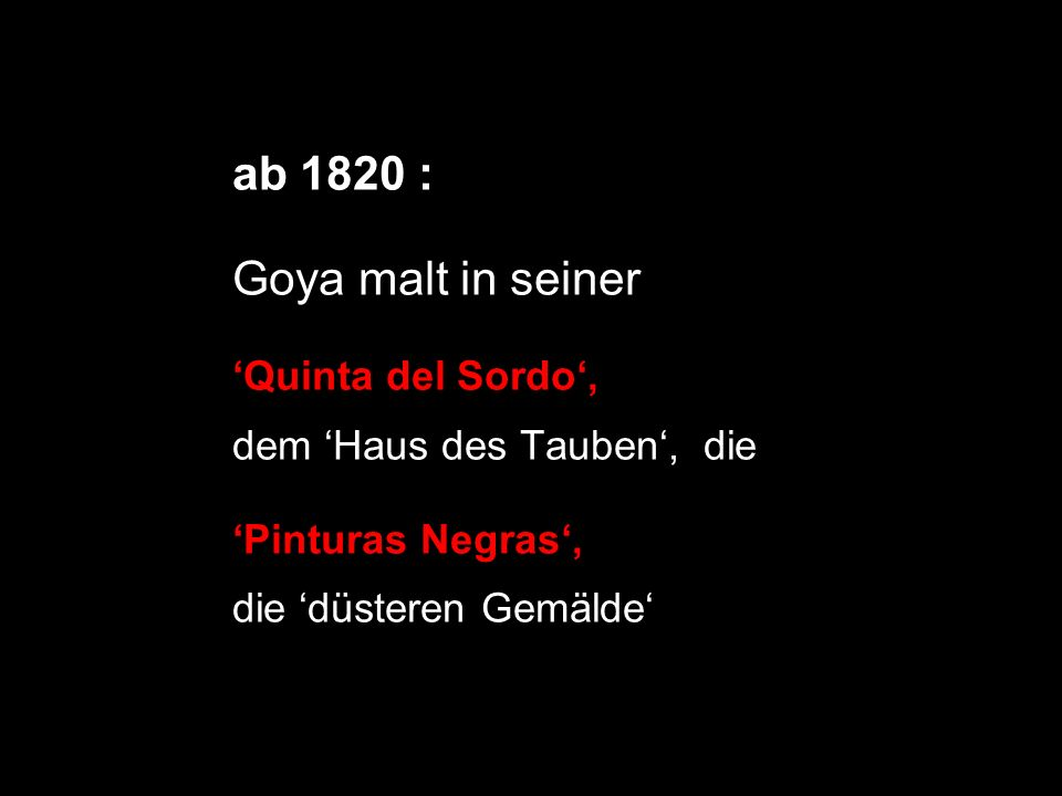 ab 1820 : Goya malt in seiner 'Quinta del Sordo',