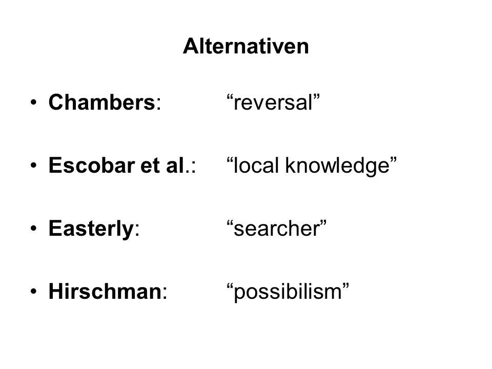 Alternativen Chambers: reversal Escobar et al.: local knowledge Easterly: searcher Hirschman: possibilism
