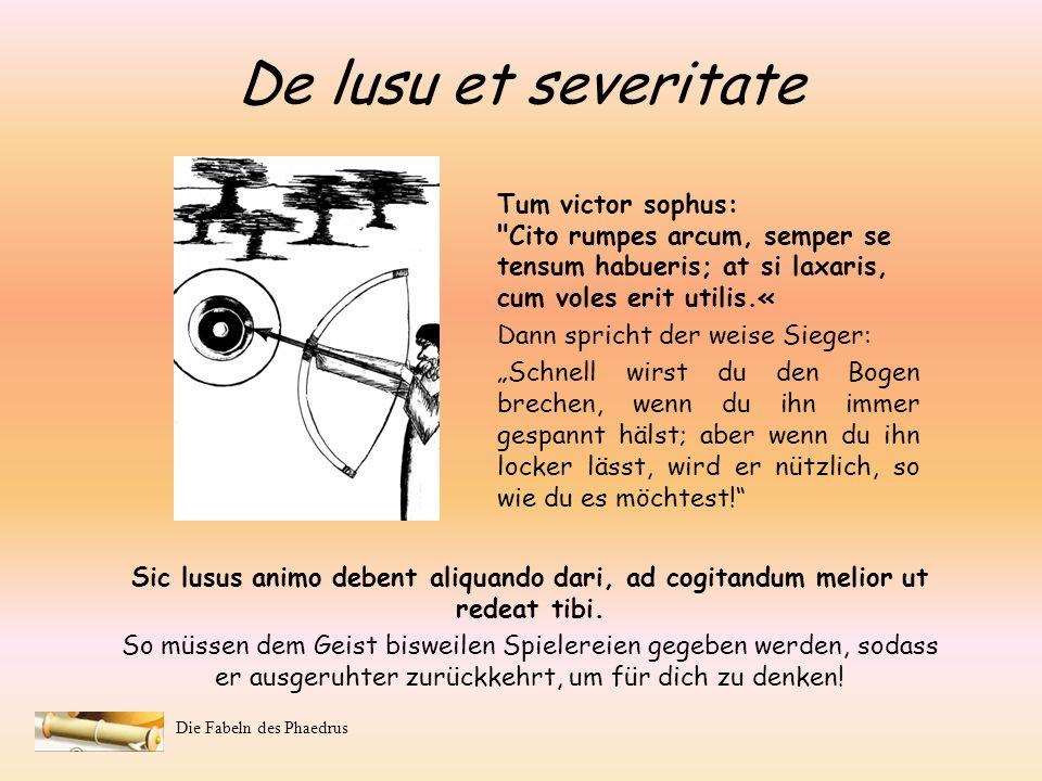 De lusu et severitateTum victor sophus: Cito rumpes arcum, semper se tensum habueris; at si laxaris, cum voles erit utilis.«
