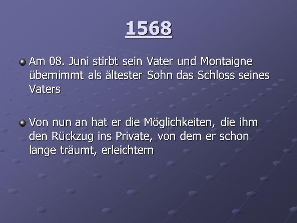 1568Am 08. Juni stirbt sein Vater und Montaigne übernimmt als ältester Sohn das Schloss seines Vaters.