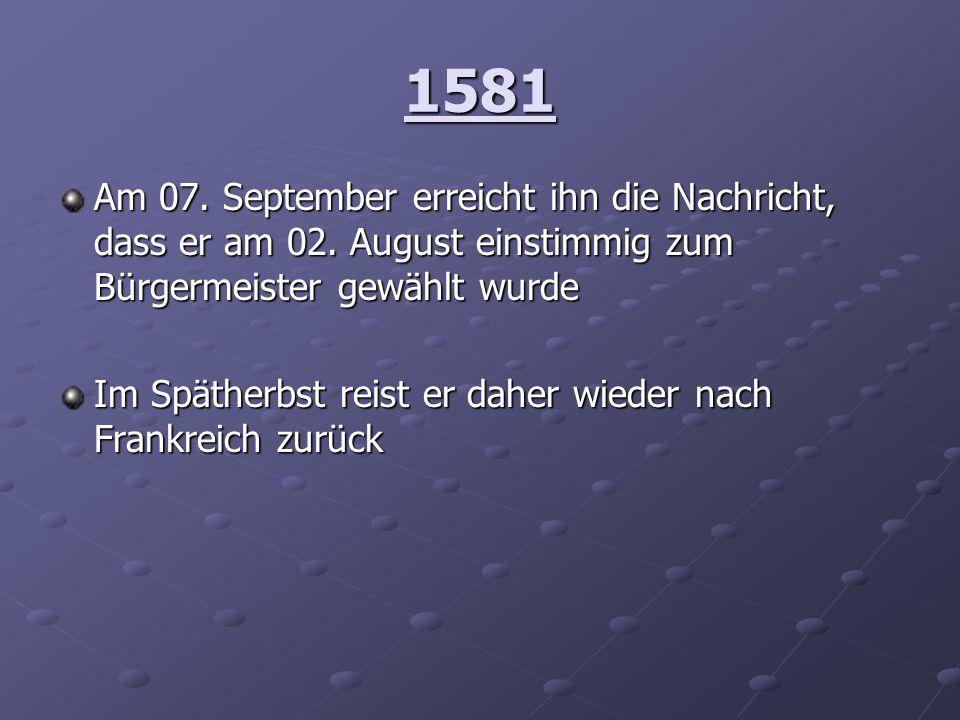 1581 Am 07. September erreicht ihn die Nachricht, dass er am 02. August einstimmig zum Bürgermeister gewählt wurde.