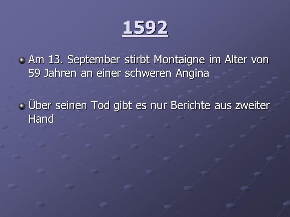 1592Am 13.September stirbt Montaigne im Alter von 59 Jahren an einer schweren Angina.