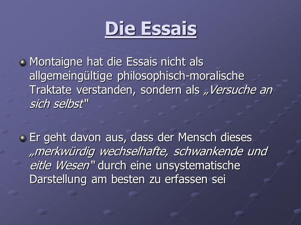 """Die EssaisMontaigne hat die Essais nicht als allgemeingültige philosophisch-moralische Traktate verstanden, sondern als """"Versuche an sich selbst"""