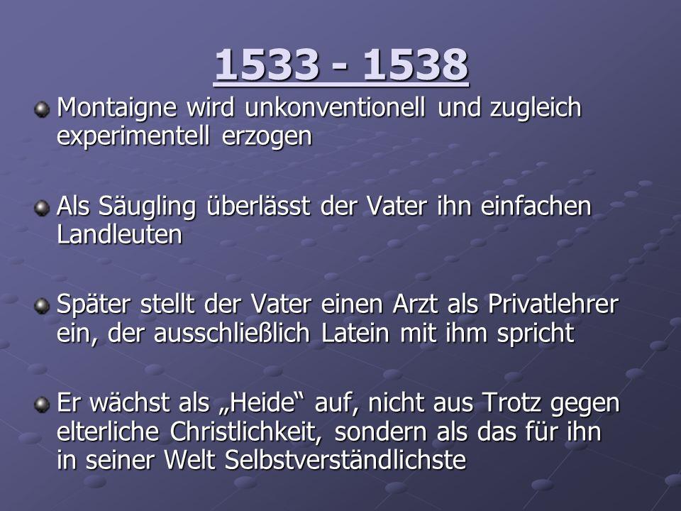 1533 - 1538 Montaigne wird unkonventionell und zugleich experimentell erzogen. Als Säugling überlässt der Vater ihn einfachen Landleuten.