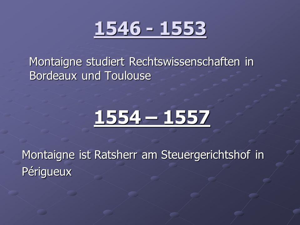 1546 - 1553Montaigne studiert Rechtswissenschaften in Bordeaux und Toulouse. 1554 – 1557. Montaigne ist Ratsherr am Steuergerichtshof in.