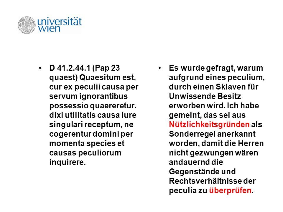 D 41.2.44.1 (Pap 23 quaest) Quaesitum est, cur ex peculii causa per servum ignorantibus possessio quaereretur. dixi utilitatis causa iure singulari receptum, ne cogerentur domini per momenta species et causas peculiorum inquirere.