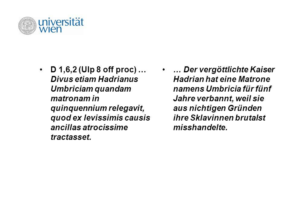 D 1,6,2 (Ulp 8 off proc) … Divus etiam Hadrianus Umbriciam quandam matronam in quinquennium relegavit, quod ex levissimis causis ancillas atrocissime tractasset.