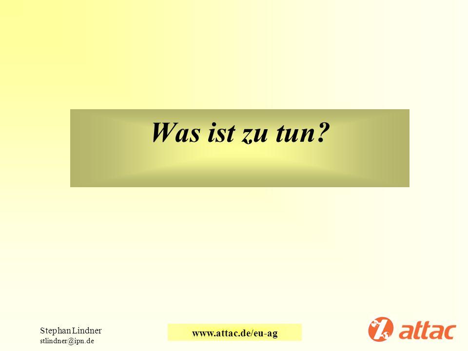 Was ist zu tun Stephan Lindner stlindner@ipn.de www.attac.de/eu-ag