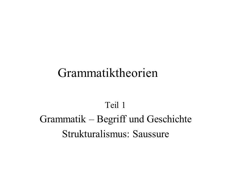Teil 1 Grammatik – Begriff und Geschichte Strukturalismus: Saussure