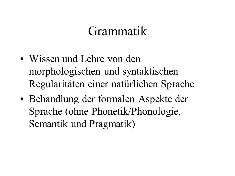 Grammatik Wissen und Lehre von den morphologischen und syntaktischen Regularitäten einer natürlichen Sprache.