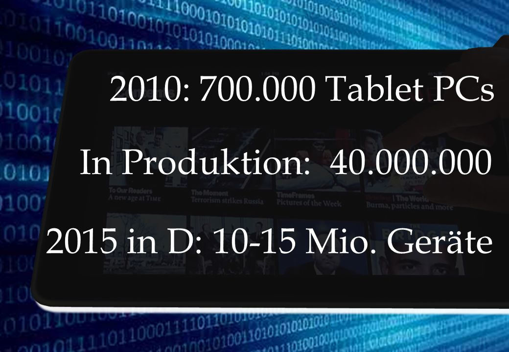 2010: 700.000 Tablet PCs In Produktion: 40.000.000 2015 in D: 10-15 Mio. Geräte