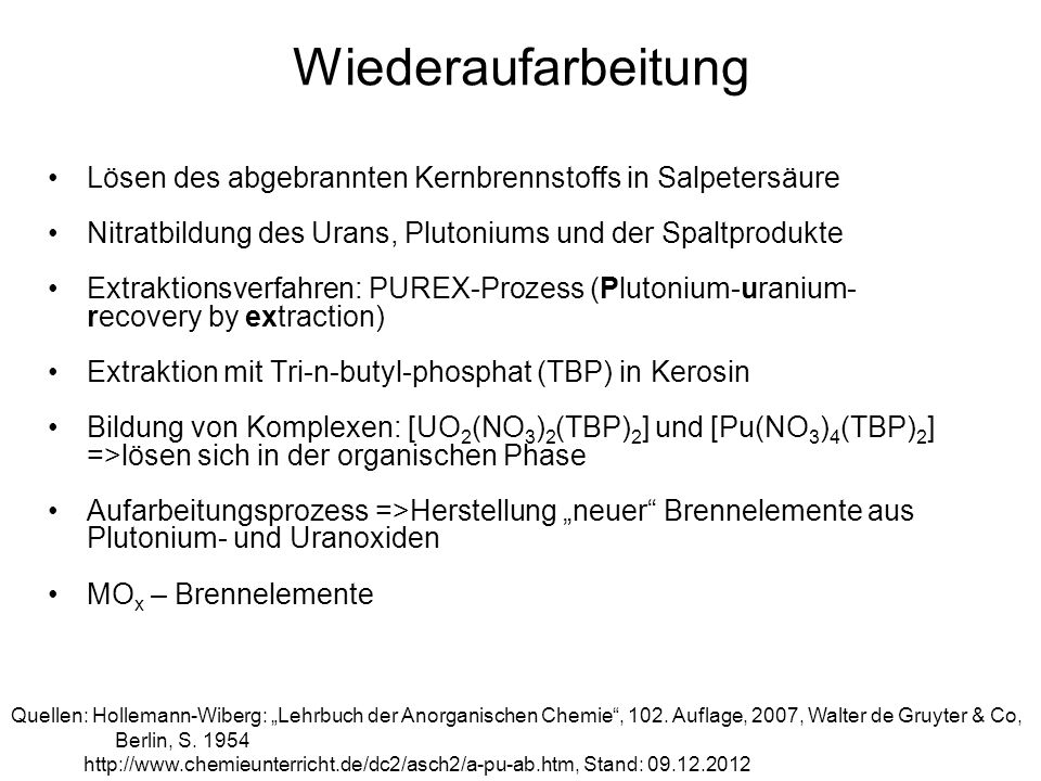 Wiederaufarbeitung Lösen des abgebrannten Kernbrennstoffs in Salpetersäure. Nitratbildung des Urans, Plutoniums und der Spaltprodukte.