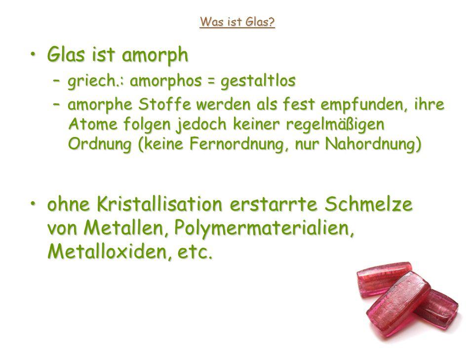 Was ist Glas Glas ist amorph. griech.: amorphos = gestaltlos.