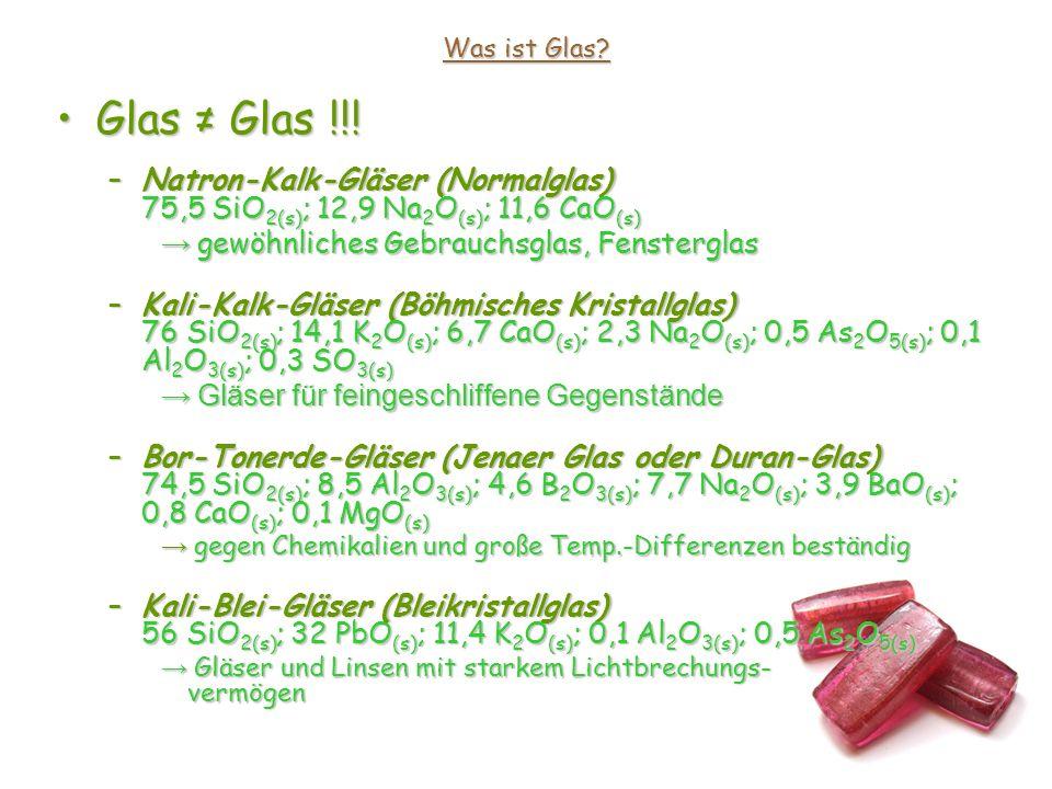 Was ist Glas Glas ≠ Glas !!! Natron-Kalk-Gläser (Normalglas) 75,5 SiO2(s); 12,9 Na2O(s); 11,6 CaO(s)