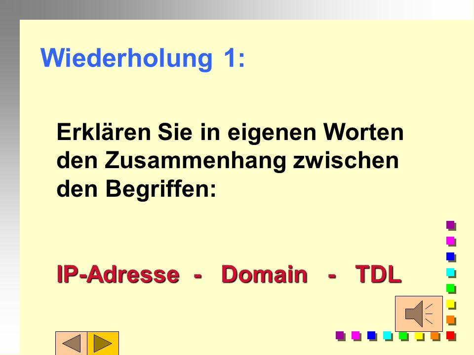 Wiederholung 1: Erklären Sie in eigenen Worten den Zusammenhang zwischen den Begriffen: IP-Adresse - Domain - TDL.