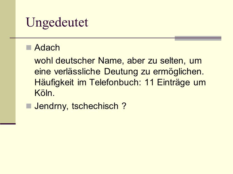 UngedeutetAdach. wohl deutscher Name, aber zu selten, um eine verlässliche Deutung zu ermöglichen. Häufigkeit im Telefonbuch: 11 Einträge um Köln.