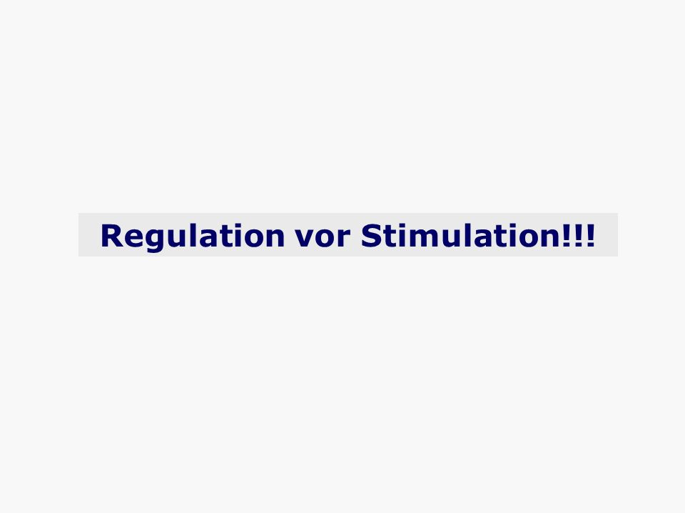 Regulation vor Stimulation!!!