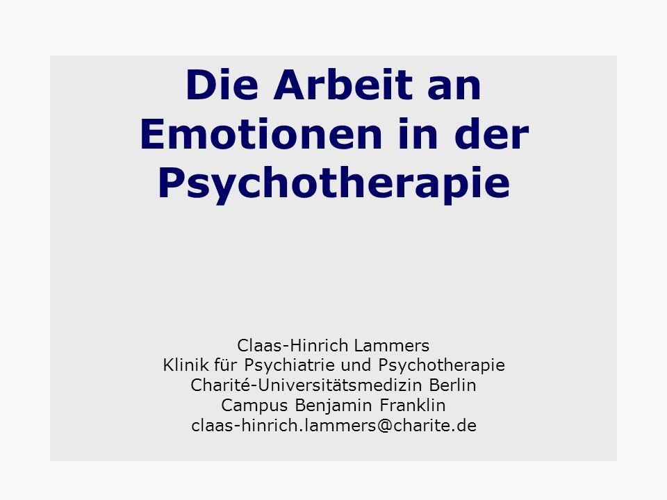 Die Arbeit an Emotionen in der Psychotherapie Claas-Hinrich Lammers Klinik für Psychiatrie und Psychotherapie Charité-Universitätsmedizin Berlin Campus Benjamin Franklin claas-hinrich.lammers@charite.de