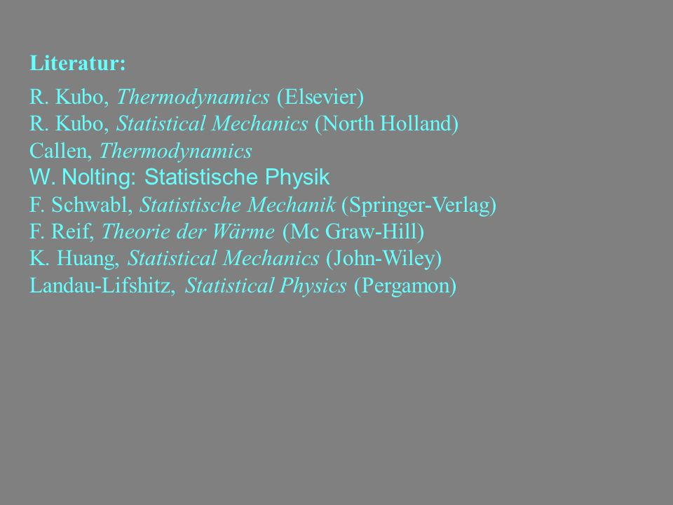 Literatur:R. Kubo, Thermodynamics (Elsevier) R. Kubo, Statistical Mechanics (North Holland) Callen, Thermodynamics.