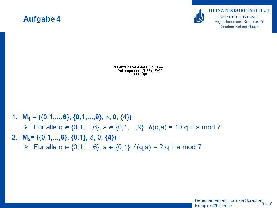Aufgabe 4 M1 = ({0,1,...,6}, {0,1,...,9}, , 0, {4}) Für alle q  {0,1,...,6}, a  {0,1,...,9}: (q,a) = 10 q + a mod 7.