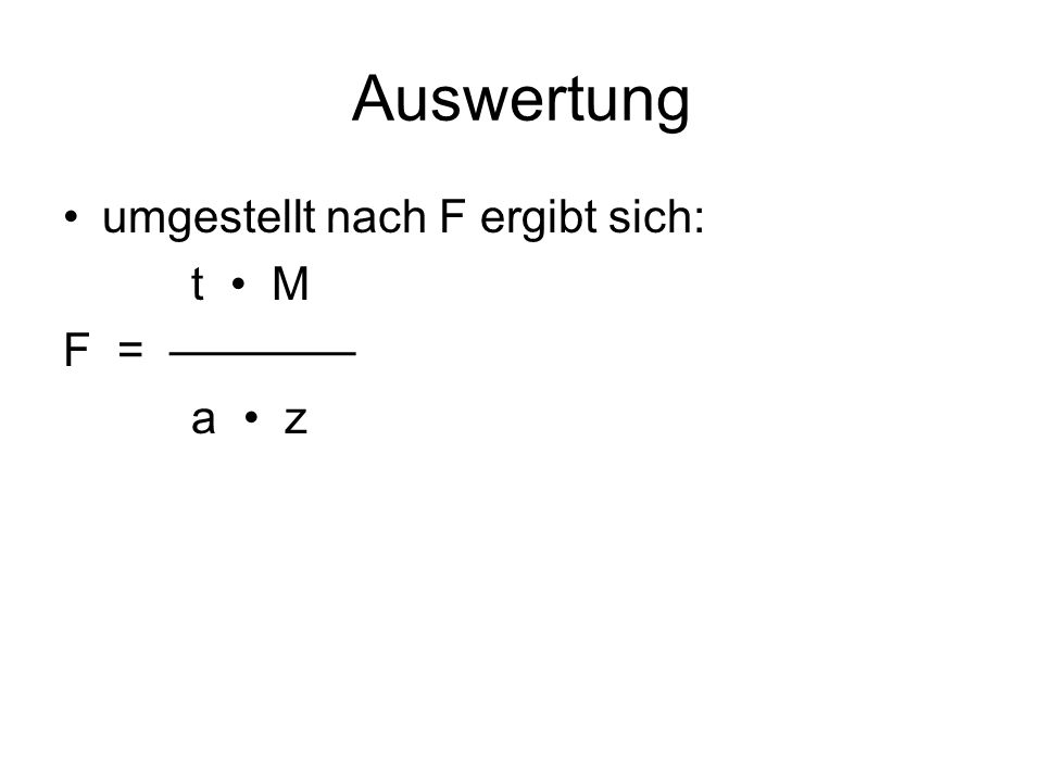 Auswertung umgestellt nach F ergibt sich: t • M F = ———— a • z