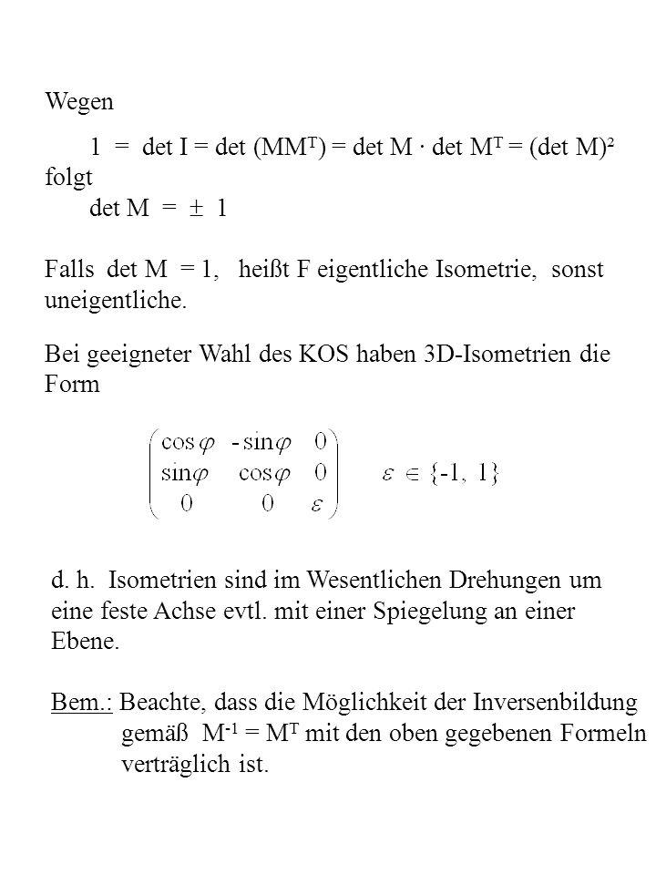 Wegen 1 = det I = det (MMT) = det M · det MT = (det M)². folgt. det M =  1. Falls det M = 1, heißt F eigentliche Isometrie, sonst.