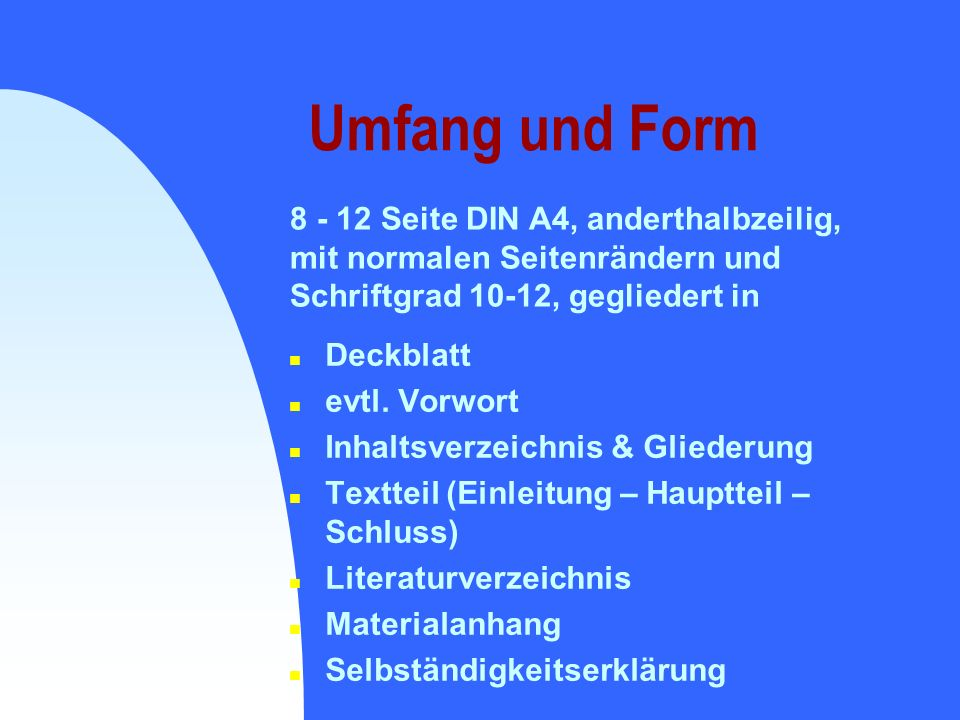 Umfang und Form 8 - 12 Seite DIN A4, anderthalbzeilig, mit normalen Seitenrändern und Schriftgrad 10-12, gegliedert in.