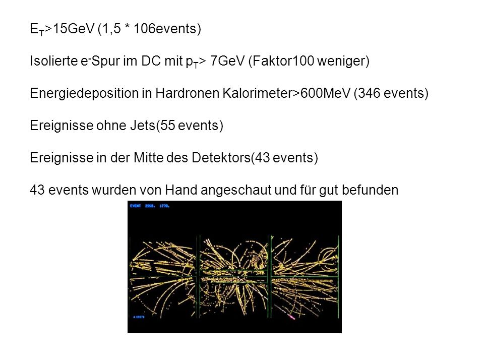 ET>15GeV (1,5 * 106events) Isolierte e-Spur im DC mit pT> 7GeV (Faktor100 weniger) Energiedeposition in Hardronen Kalorimeter>600MeV (346 events)