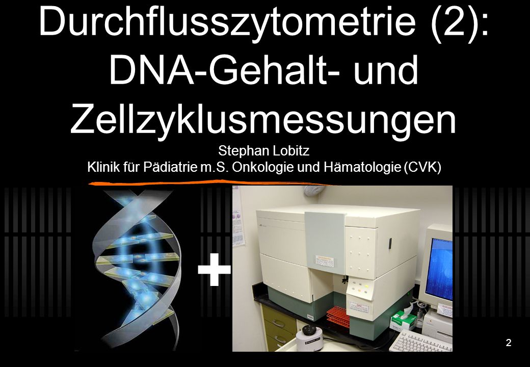 Durchflusszytometrie (2): DNA-Gehalt- und Zellzyklusmessungen Stephan Lobitz Klinik für Pädiatrie m.S. Onkologie und Hämatologie (CVK)