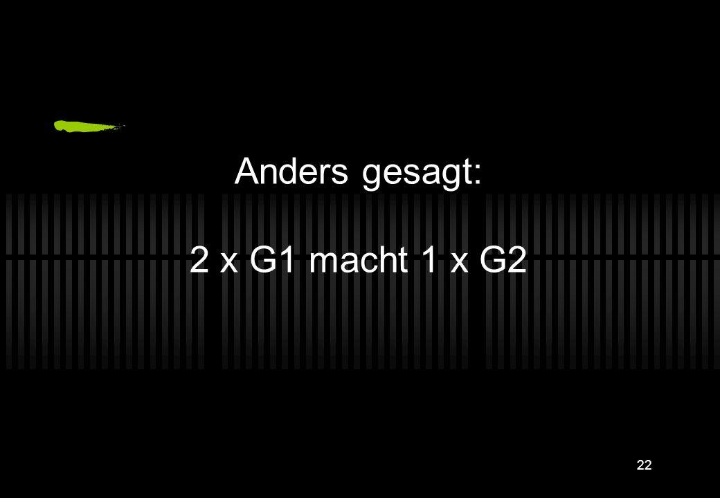 Anders gesagt: 2 x G1 macht 1 x G2