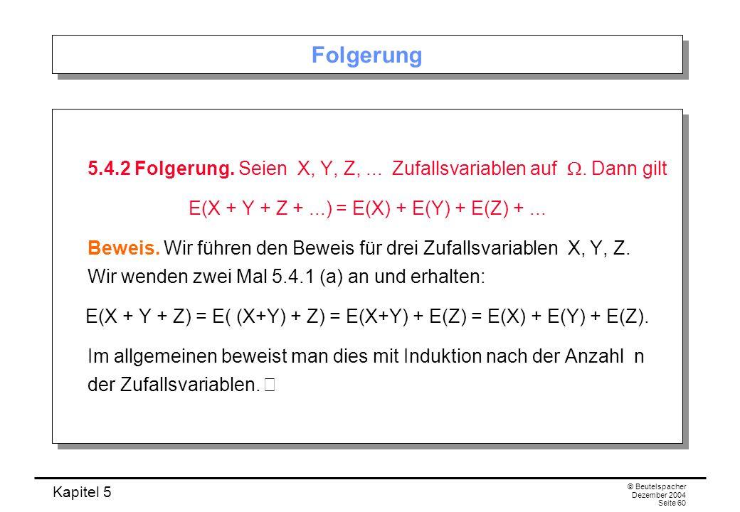 Folgerung5.4.2 Folgerung. Seien X, Y, Z, ... Zufallsvariablen auf W. Dann gilt. E(X + Y + Z + ...) = E(X) + E(Y) + E(Z) + ...