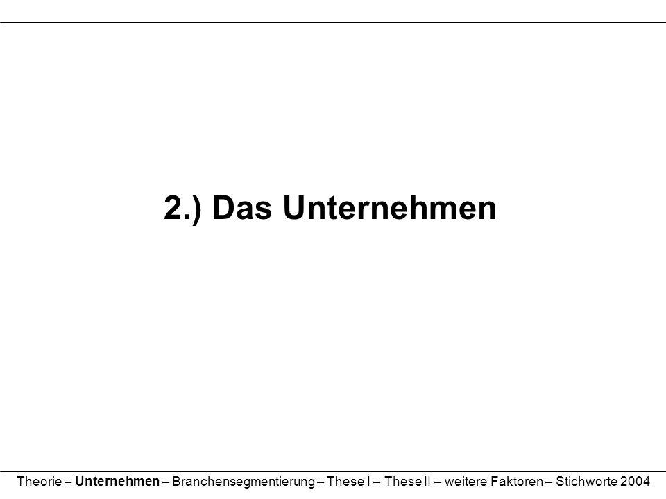 2.) Das Unternehmen Theorie – Unternehmen – Branchensegmentierung – These I – These II – weitere Faktoren – Stichworte 2004.