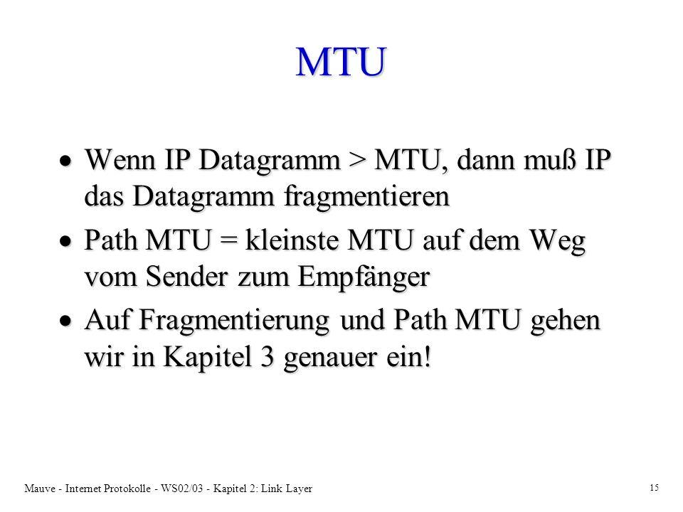 MTU Wenn IP Datagramm > MTU, dann muß IP das Datagramm fragmentieren. Path MTU = kleinste MTU auf dem Weg vom Sender zum Empfänger.