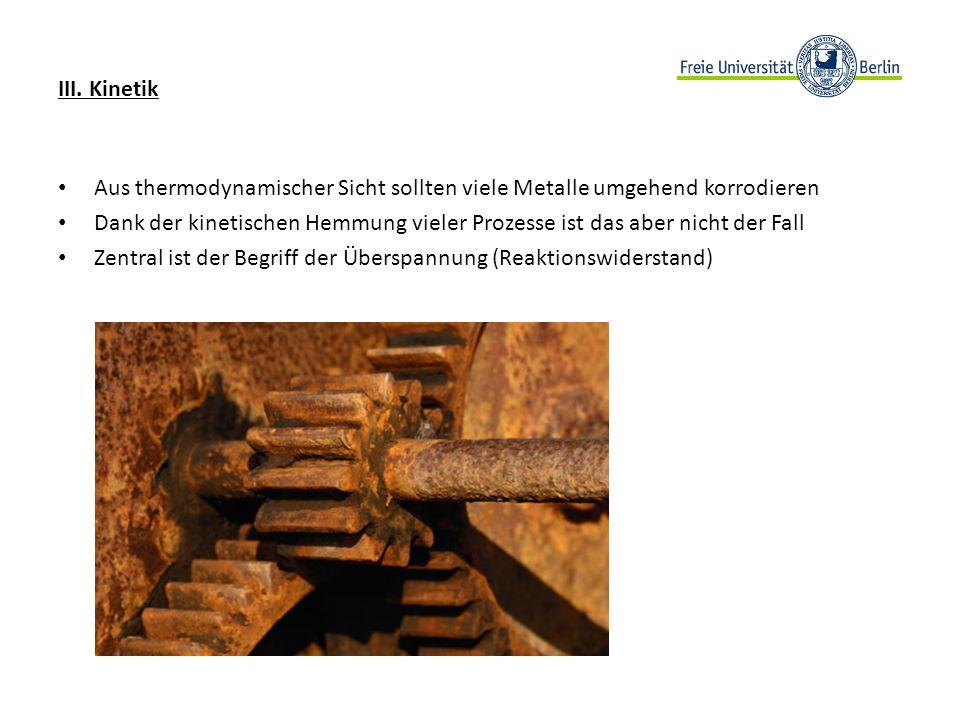 III. Kinetik Aus thermodynamischer Sicht sollten viele Metalle umgehend korrodieren.