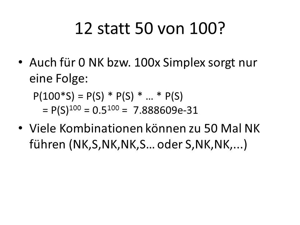 12 statt 50 von 100 Auch für 0 NK bzw. 100x Simplex sorgt nur eine Folge: P(100*S) = P(S) * P(S) * … * P(S) = P(S)100 = 0.5100 = 7.888609e-31.