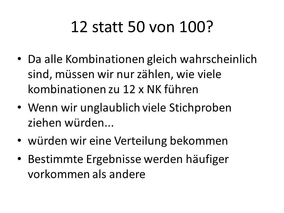 12 statt 50 von 100 Da alle Kombinationen gleich wahrscheinlich sind, müssen wir nur zählen, wie viele kombinationen zu 12 x NK führen.