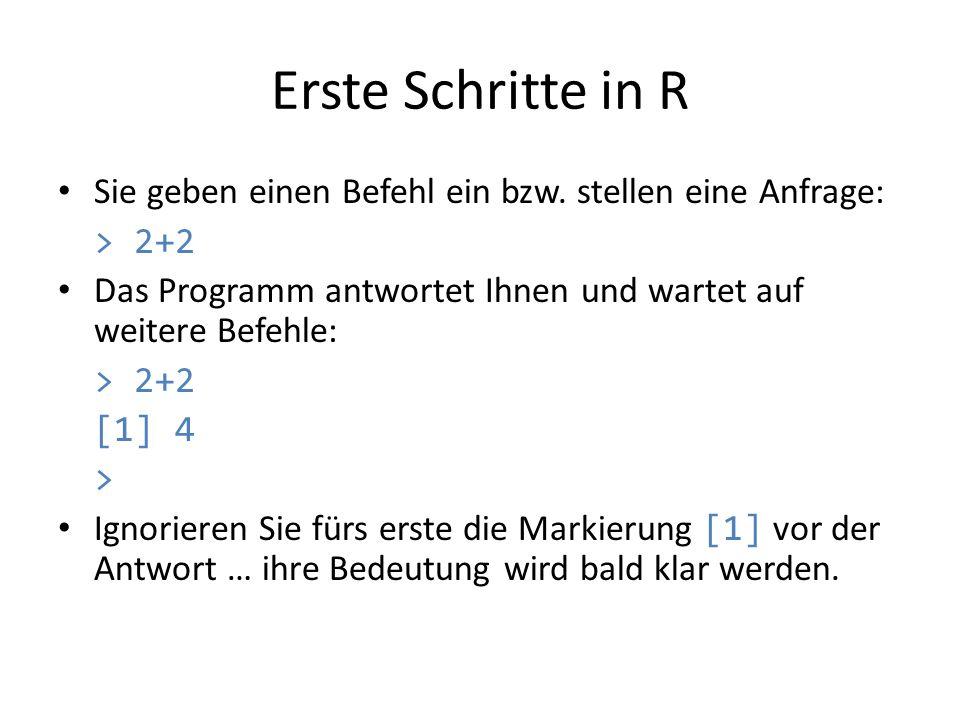 Erste Schritte in R Sie geben einen Befehl ein bzw. stellen eine Anfrage: > 2+2. Das Programm antwortet Ihnen und wartet auf weitere Befehle: