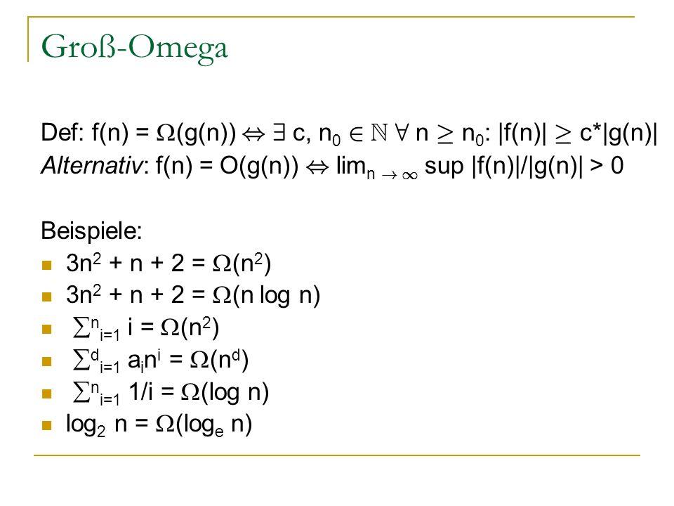Groß-Omega Def: f(n) = (g(n)) , 9 c, n0 2 N 8 n ¸ n0: |f(n)| ¸ c*|g(n)| Alternativ: f(n) = O(g(n)) , limn ! 1 sup |f(n)|/|g(n)| > 0.