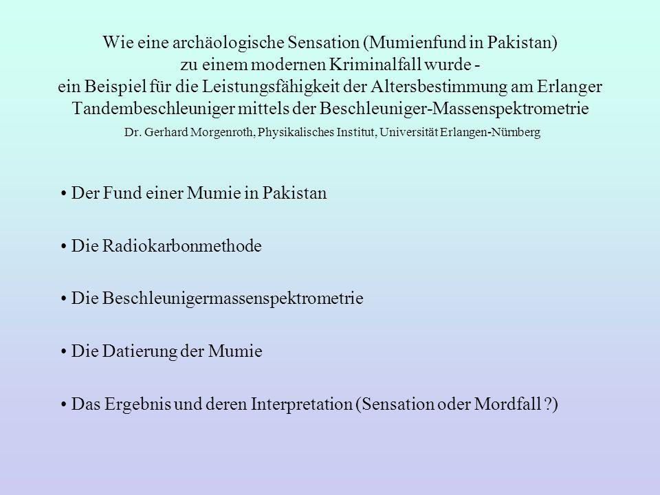 Wie eine archäologische Sensation (Mumienfund in Pakistan) zu einem modernen Kriminalfall wurde - ein Beispiel für die Leistungsfähigkeit der Altersbestimmung am Erlanger Tandembeschleuniger mittels der Beschleuniger-Massenspektrometrie Dr. Gerhard Morgenroth, Physikalisches Institut, Universität Erlangen-Nürnberg