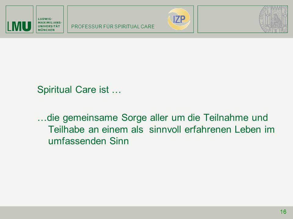 Spiritual Care ist … …die gemeinsame Sorge aller um die Teilnahme und Teilhabe an einem als sinnvoll erfahrenen Leben im umfassenden Sinn