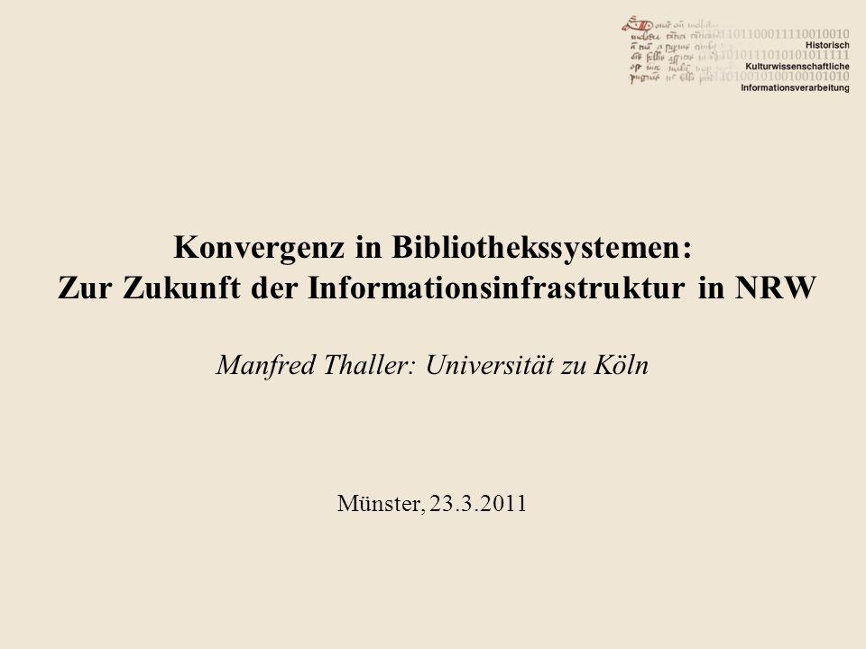 Konvergenz in Bibliothekssystemen: Zur Zukunft der Informationsinfrastruktur in NRW Manfred Thaller: Universität zu Köln