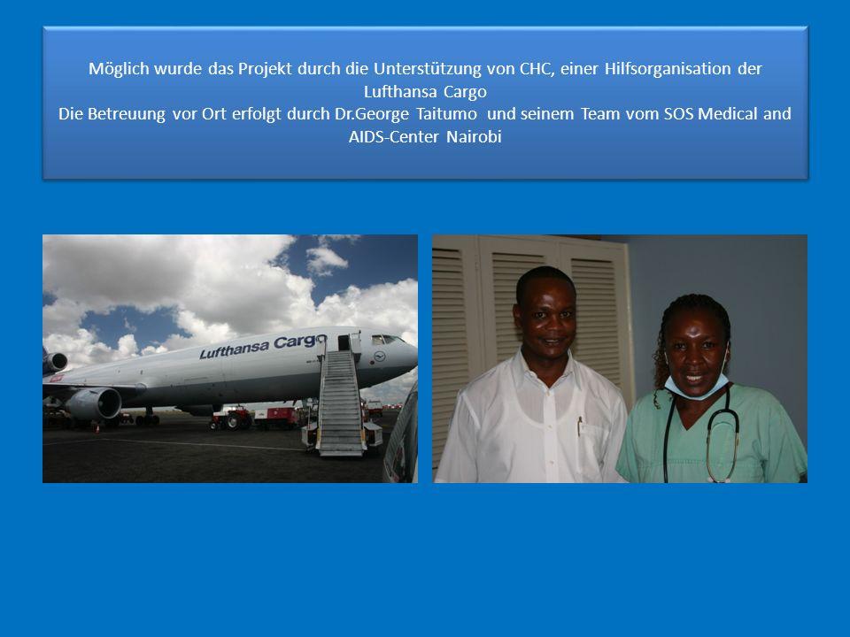 Möglich wurde das Projekt durch die Unterstützung von CHC, einer Hilfsorganisation der Lufthansa Cargo Die Betreuung vor Ort erfolgt durch Dr.George Taitumo und seinem Team vom SOS Medical and AIDS-Center Nairobi