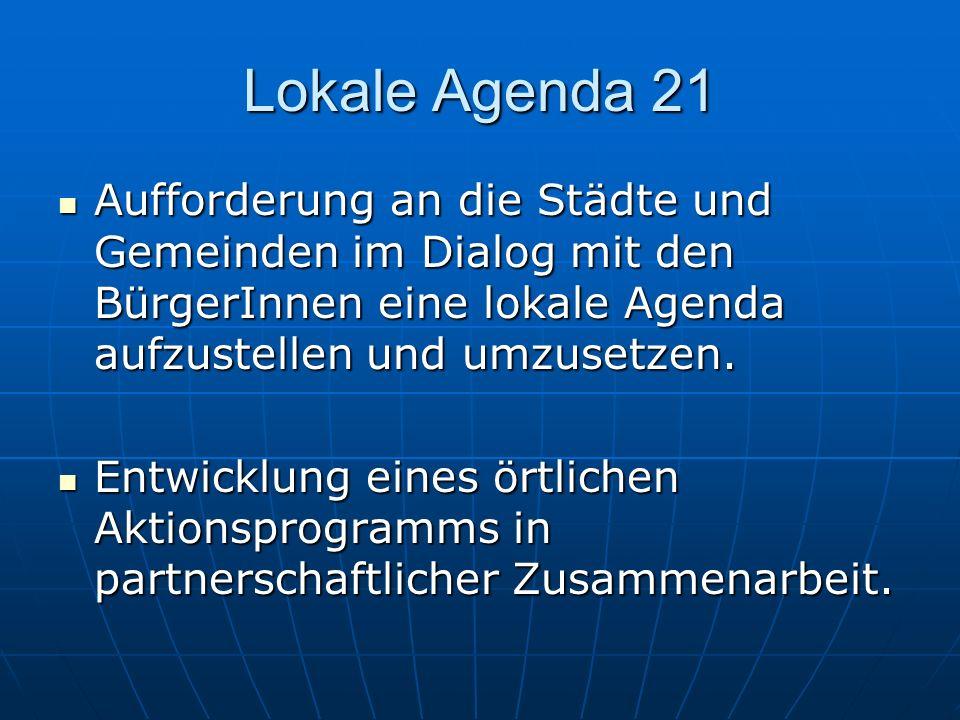 Lokale Agenda 21Aufforderung an die Städte und Gemeinden im Dialog mit den BürgerInnen eine lokale Agenda aufzustellen und umzusetzen.