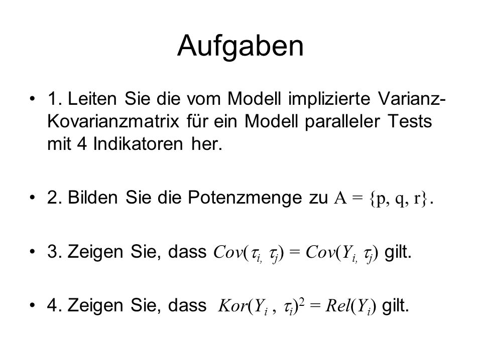 Aufgaben 1. Leiten Sie die vom Modell implizierte Varianz-Kovarianzmatrix für ein Modell paralleler Tests mit 4 Indikatoren her.