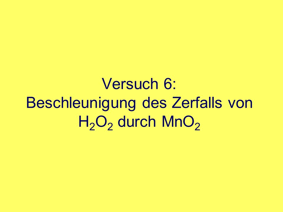 Versuch 6: Beschleunigung des Zerfalls von H2O2 durch MnO2