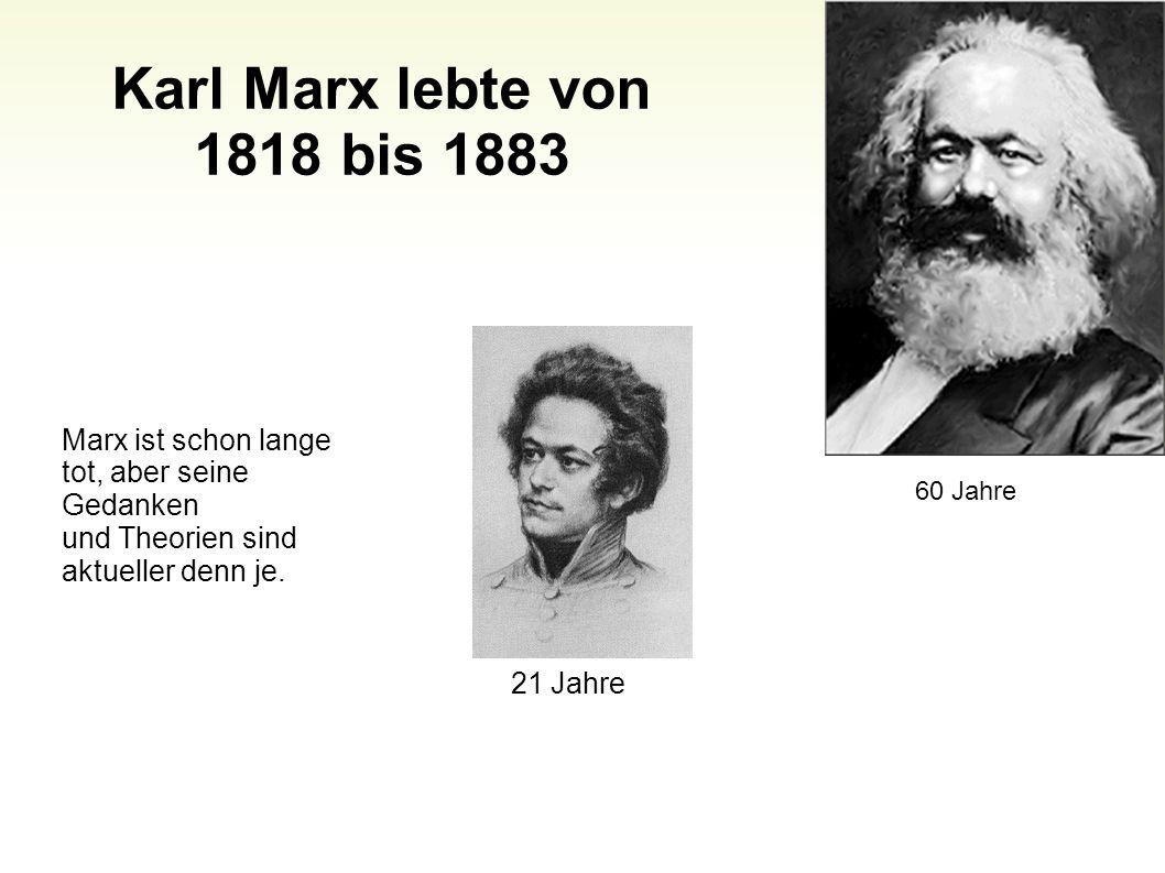 Karl Marx lebte von 1818 bis 1883 Marx ist schon lange tot, aber seine Gedanken und Theorien sind aktueller denn je.