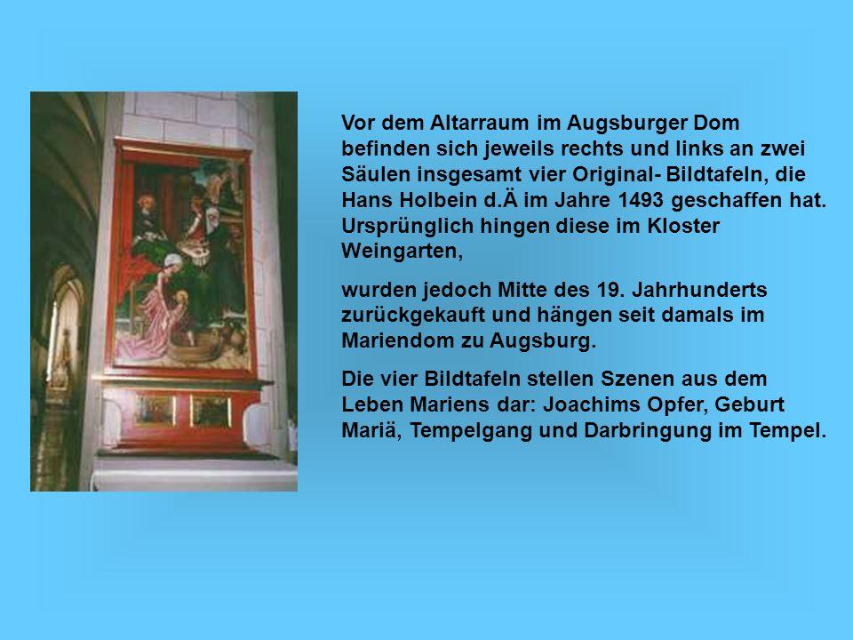 Vor dem Altarraum im Augsburger Dom befinden sich jeweils rechts und links an zwei Säulen insgesamt vier Original- Bildtafeln, die Hans Holbein d.Ä im Jahre 1493 geschaffen hat. Ursprünglich hingen diese im Kloster Weingarten,