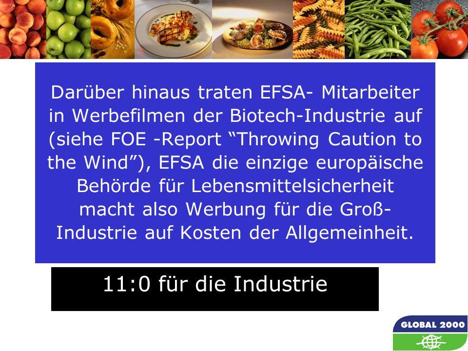 Darüber hinaus traten EFSA- Mitarbeiter in Werbefilmen der Biotech-Industrie auf (siehe FOE -Report Throwing Caution to the Wind ), EFSA die einzige europäische Behörde für Lebensmittelsicherheit macht also Werbung für die Groß-Industrie auf Kosten der Allgemeinheit.