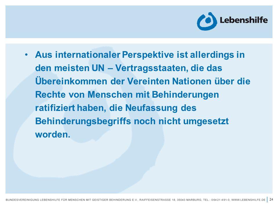 Aus internationaler Perspektive ist allerdings in den meisten UN – Vertragsstaaten, die das Übereinkommen der Vereinten Nationen über die Rechte von Menschen mit Behinderungen ratifiziert haben, die Neufassung des Behinderungsbegriffs noch nicht umgesetzt worden.